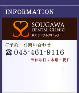 INFORMATION-SOUGAWA DENTAL CLINIC ����f���^���N���j�b�N ���\��E���₢���킹 TEL:045-461-9116 ���x�f��F�ؗj�E�j��